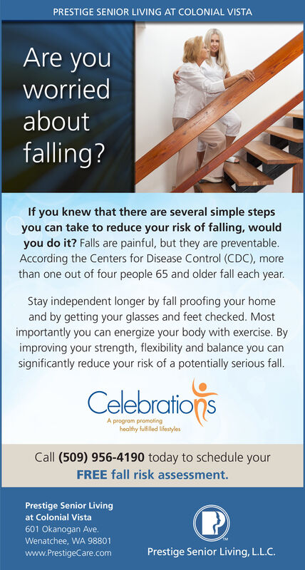PRESTIGE SENIOR LIVING AT COLONIAL VISTAAre youworriedaboutfalling?If you knew that there are several simple stepsyou can take to reduce your risk of falling, wouldyou do it? Falls are painful, but they are preventable.According the Centers for Disease Control (CDC), morethan one out of four people 65 and older fall each year.Stay independent longer by fall proofing your homeand by getting your glasses and feet checked. Mostimportantly you can energize your body with exercise. Byimproving your strength, flexibility and balance you cansignificantly reduce your risk of a potentially serious fall.CelebrationsA program promotinghealthy fulfilled lifestylesCall (509) 956-4190 today to schedule yourFREE fall risk assessment.Prestige Senior Livingat Colonial Vista601 Okanogan Ave.Wenatchee, WA 98801www.PrestigeCare.comPrestige Senior Living, L.L.C. PRESTIGE SENIOR LIVING AT COLONIAL VISTA Are you worried about falling? If you knew that there are several simple steps you can take to reduce your risk of falling, would you do it? Falls are painful, but they are preventable. According the Centers for Disease Control (CDC), more than one out of four people 65 and older fall each year. Stay independent longer by fall proofing your home and by getting your glasses and feet checked. Most importantly you can energize your body with exercise. By improving your strength, flexibility and balance you can significantly reduce your risk of a potentially serious fall. Celebrations A program promoting healthy fulfilled lifestyles Call (509) 956-4190 today to schedule your FREE fall risk assessment. Prestige Senior Living at Colonial Vista 601 Okanogan Ave. Wenatchee, WA 98801 www.PrestigeCare.com Prestige Senior Living, L.L.C.