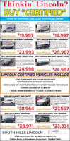"""Thinkin' Lincoln?BUY """"CERTIFIED""""OVER 50 CERTIFIED LINCOLNS TO CHOOSE FROM!2017 LINCOLN MKZ SEDAN2017 LINCOLN MKC AWD """"PREMIERE""""SP92790, Ingot Silver, 20Ecoboost, Heated Seats,Reverse Sense, Remote Start,Rear Camera, Ato Climate.1-Ownet 22.000 Mies. LINCOLNCERTIFIED t0 100,000 MilesPO0210 Palladium Gold, HeatedSeats, Rear Camera, RemoteStart, Reverse Sense. SYNC. DualAuto Climate. 1-Owner, We SoldNew 30,000 Mies. LINCOLNCERTIFIED to 100,000 MilesCERTIREDCERTFIEDSale Priced $19,997 Sale Priced $19,9972016 LINCOLN MKX AWD """"PREMIERE""""2017 LINCOLN MKX AWD """"PREMIERE""""194483A, Ingot Silver, 37 V6.Rear Camera, Remote Start.Heated Seats, Reverse Sense.Auto Climate, 1-Owner, 24.000Miles. LINCOLN CERTIFIED to100,000 MlesaPO0420, Magnetic Gray. V6.Heated Seats, Rear Camera,Remote Start, SYNC3, AutoClimate, One Owner, 22,000Miles. LINCOLN CERTIFIED to100.000 MilesCERTIREDCERTREDSale Priced $23,993 Sale Priced $25,9672017 LINCOLN MKZ AWD """"SELECT PLUS"""" 2017 LINCOLN MKZ AWD """"SELECT PLUS""""SPO0440 Burgundy Velvet. HeatedLeather, Moonroot, Navigation, BLIS,Camate Package, Power Trunk, RoarCamera, Remote Start, 1Owner.24.000 Mies. LINCOLN CERTIFIEDto 100,000 Mies.PO0450, Dark Sepphire, CappuccinoHeated Leather MoonrootNavigation. BLIS, Rear Camera.Remote Start, Auto Cimate. ReverseSense, 1Owner, 26.000 MilesLINCOLN CERTIFIED 10 100.000 MilesCERTIMEDSale Priced $24,998 Sale Priced $24,567LINCOLN CERTIFIED VEHICLES INCLUDE THE CONFIDENCE OF A 6-YEAR/100,000-MILECOMPREHENSIVE WARRANTY COVERAGE METICULOUS 200-POINT INSPECTION BY FACTORY TRAINED TECHNICIANS TOWING COVERED UP TO $100.00 TRAVEL REIMBURSEMENT UP TO $500, PLUS MUCH MORE!2018 LINCOLN MKT AWD """"ELITE""""2017 LINCOLN CONTINENTAL AWD """"PREMIERE""""08136A White Platinum, PowerVista Roof, Navigation, TechPackage, Adaptive Cruise, LaneKeeping, Original M.SRP. Was$55.590. 4.000 Mies. LINCOLNCERTIFIED to 100.00 Milesap93190, Ingot Silver. HeatedSeats. Rear Camera, RemoteStart. Dual Auto Climate, ReverseSense, SYNC 3, 1-Owner, 20,000Miles. LINCOLN """