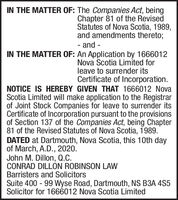 IN THE MATTER OF: The Companies Act, beingChapter 81 of the RevisedStatutes of Nova Scotia, 1989,and amendments thereto;- and -IN THE MATTER OF: An Application by 1666012Nova Scotia Limited forleave to surrender itsCertificate of Incorporation.NOTICE IS HEREBY GIVEN THAT 1666012 NovaScotia Limited will make application to the Registrarof Joint Stock Companies for leave to surrender itsCertificate of Incorporation pursuant to the provisionsof Section 137 of the Companies Act, being Chapter81 of the Revised Statutes of Nova Scotia, 1989.DATED at Dartmouth, Nova Scotia, this 10th dayof March, A.D., 2020.John M. Dillon, Q.C.CONRAD DILLON ROBINSON LAWBarristers and SolicitorsSuite 400 - 99 Wyse Road, Dartmouth, NS B3A 4S5Solicitor for 1666012 Nova Scotia Limited IN THE MATTER OF: The Companies Act, being Chapter 81 of the Revised Statutes of Nova Scotia, 1989, and amendments thereto; - and - IN THE MATTER OF: An Application by 1666012 Nova Scotia Limited for leave to surrender its Certificate of Incorporation. NOTICE IS HEREBY GIVEN THAT 1666012 Nova Scotia Limited will make application to the Registrar of Joint Stock Companies for leave to surrender its Certificate of Incorporation pursuant to the provisions of Section 137 of the Companies Act, being Chapter 81 of the Revised Statutes of Nova Scotia, 1989. DATED at Dartmouth, Nova Scotia, this 10th day of March, A.D., 2020. John M. Dillon, Q.C. CONRAD DILLON ROBINSON LAW Barristers and Solicitors Suite 400 - 99 Wyse Road, Dartmouth, NS B3A 4S5 Solicitor for 1666012 Nova Scotia Limited