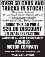 OVER 50 CARS ANDTRUCKS IN STOCK! Many in our ShowroomAll Cars have a minimum 90 Day WarrantyCarFax Advantage Dealer Authorized AC Delco Service DepartmentBRING THIS AD FOR A$20.00 DISCOUNTON STATE INSPECTION!Authorized AC Delco Service CenterARNOLDMOTOR COMPANYwww.arnoldmotorcompany.com724-745-2800 OVER 50 CARS AND TRUCKS IN STOCK!  Many in our Showroom All Cars have a minimum 90 Day Warranty CarFax Advantage Dealer  Authorized AC Delco Service Department BRING THIS AD FOR A $20.00 DISCOUNT ON STATE INSPECTION! Authorized AC Delco Service Center ARNOLD MOTOR COMPANY www.arnoldmotorcompany.com 724-745-2800
