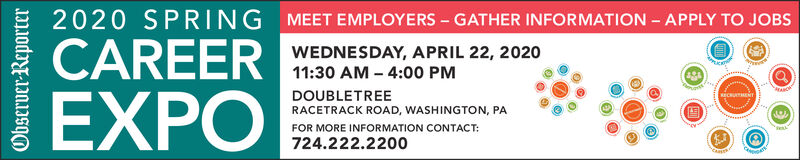 2020 SPRING MEET EMPLOYERS - GATHER INFORMATION - APPLY TO JOBSWEDNESDAY, APRIL 22, 2020CAREER11:30 AM  4:00 PMDOUBLETREEEXPORACETRACK ROAD, WASHINGTON, PAFOR MORE INFORMATION CONTACT:724.222.2200Observer Reporter 2020 SPRING MEET EMPLOYERS - GATHER INFORMATION - APPLY TO JOBS WEDNESDAY, APRIL 22, 2020 CAREER 11:30 AM  4:00 PM DOUBLETREE EXPO RACETRACK ROAD, WASHINGTON, PA FOR MORE INFORMATION CONTACT: 724.222.2200 Observer Reporter