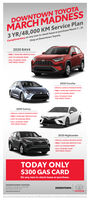 DOWNTOWN TOYOTA3 YR/48,000 KM Service PlanComplimentary on any new in-stock lease or purchase March 7-31.Only at Downtown Toyota.MARCH MADNESS2020 RAV4 FREE 3 YEAR/48K SERVICE PLANLOTS TO CHOOSE FROMCALL TO BOOK YOURTEST DRIVE TODAY!2020 Corolla-SPECIAL LEASE & FINANCE RATES- FREE 3 YEAR/48K SERVICE PLANLOTS TO CHOOSE FROMCALL TO BOOK YOURTEST DRIVE TODAY!2020 Camry SPECIAL LEASE & FINANCE RATESFREE 3 YEAR/4BK SERVICE PLAN LOTS TO CHOOSE FROM CALL TO BOOK YOURTEST DRIVE TODAY!2020 Highlander SPECIAL LEASE & FINANCE RATES FREE 3 YEAR/4BK SERVICE PLAN LOTS TO CHOOSE FROMCALL TO BOOK YOURTEST DRIVE TODAYTODAY ONLY$300 GAS CARDOn any new in-stock lease or purchase.DOWNTOWN TOOYOTA77 Oueen Street lart. Toronto, ONDOWNTOWNdewntowntoyeta.caTA DOWNTOWN TOYOTA 3 YR/48,000 KM Service Plan Complimentary on any new in-stock lease or purchase March 7-31. Only at Downtown Toyota. MARCH MADNESS 2020 RAV4  FREE 3 YEAR/48K SERVICE PLAN LOTS TO CHOOSE FROM CALL TO BOOK YOUR TEST DRIVE TODAY! 2020 Corolla -SPECIAL LEASE & FINANCE RATES - FREE 3 YEAR/48K SERVICE PLAN LOTS TO CHOOSE FROM CALL TO BOOK YOUR TEST DRIVE TODAY! 2020 Camry  SPECIAL LEASE & FINANCE RATES FREE 3 YEAR/4BK SERVICE PLAN  LOTS TO CHOOSE FROM  CALL TO BOOK YOUR TEST DRIVE TODAY! 2020 Highlander  SPECIAL LEASE & FINANCE RATES  FREE 3 YEAR/4BK SERVICE PLAN  LOTS TO CHOOSE FROM CALL TO BOOK YOUR TEST DRIVE TODAY TODAY ONLY $300 GAS CARD On any new in-stock lease or purchase. DOWNTOWN TOOYOTA 77 Oueen Street lart. Toronto, ON DOWNTOWN dewntowntoyeta.ca TA