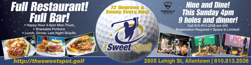 Full Restaurant!72 Degrees &Sunny Every Day!Nine and Dine!TOPGOLFThis Sunday 4pmFull Bar!Happy Hour 4-6pm Mon-Thurs, Shareable Portions Lunch, Dinner, Late Night Snacks9 holes and dinner!Call 610-813-2536 ext 440Registration Required  Space Is Limited!Sweet Spothttp://thesweetspot.golf2805 Lehigh St, Allentown | 610.813.2536 Full Restaurant! 72 Degrees & Sunny Every Day! Nine and Dine! TOPGOLF This Sunday 4pm Full Bar! Happy Hour 4-6pm Mon-Thurs,  Shareable Portions  Lunch, Dinner, Late Night Snacks 9 holes and dinner! Call 610-813-2536 ext 440 Registration Required  Space Is Limited! Sweet Spot http://thesweetspot.golf 2805 Lehigh St, Allentown | 610.813.2536
