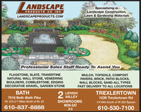 ANDSCAPESpecializing inLandscape Construction,Lawn & Gardening MaterialsPRODUCTS cO INCLANDSCAPEPRODUCTS.COMProfessional Sales Staff Ready To Assist YouFLAGSTONE, SLATE, TRAVERTINENATURAL WALL STONE, VENEERINGBOULDERS, COBBLESTONE, EDGINGDECORATIVE GRAVEL, GARDEN STONEMULCH, TOPSOILS, COMPOSTPAVERS, BRICK, PATIO BLOCKS,WALL BLOCKS, SAND-ALL TYPESFAST DELIVERY TO ALL LOCATIONSBATH2TREXLERTOWNLEHIGH2 VALLEY7916 Beth-Bath Pike1039 Trexlertown RdSHOWROOMSMON-SAT8-5Rt. 512-31/2 Miles North of Rt. 221/4 Mile South of Rt 222 Bypass610-837-8888610-530-7100 ANDSCAPE Specializing in Landscape Construction, Lawn & Gardening Materials PRODUCTS cO INC LANDSCAPEPRODUCTS.COM Professional Sales Staff Ready To Assist You FLAGSTONE, SLATE, TRAVERTINE NATURAL WALL STONE, VENEERING BOULDERS, COBBLESTONE, EDGING DECORATIVE GRAVEL, GARDEN STONE MULCH, TOPSOILS, COMPOST PAVERS, BRICK, PATIO BLOCKS, WALL BLOCKS, SAND-ALL TYPES FAST DELIVERY TO ALL LOCATIONS BATH 2 TREXLERTOWN LEHIGH 2 VALLEY 7916 Beth-Bath Pike 1039 Trexlertown Rd SHOWROOMS MON-SAT 8-5 Rt. 512-31/2 Miles North of Rt. 22 1/4 Mile South of Rt 222 Bypass 610-837-8888 610-530-7100