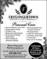 FRITZINGERTOWNSENIOR LIVING COMMUNITYPersonal Care Secure Memory Care Unit  Housekeeping And Independent Living 24 Hour Care Medication Monitoring Professional HealthMonitoring Three Balanced,Nutritious MealsLaundry Services Transportation Cable For Television Activities Every Day Courtyards One Level, No StepsVeteran Program forVels/Surviving SpousesCelebrating33 Yearsof ContinuedCall Judy or Paula For a Tour or Admission570-788-4178159 South Old Turnpike Rd., Drums, Pa 18222www.fritzingertownseniorliving.comService to theCommunity FRITZINGERTOWN SENIOR LIVING COMMUNITY Personal Care  Secure Memory Care Unit  Housekeeping And  Independent Living  24 Hour Care  Medication Monitoring  Professional Health Monitoring  Three Balanced, Nutritious Meals Laundry Services  Transportation  Cable For Television  Activities Every Day  Courtyards  One Level, No Steps Veteran Program for Vels/Surviving Spouses Celebrating 33 Years of Continued Call Judy or Paula For a Tour or Admission 570-788-4178 159 South Old Turnpike Rd., Drums, Pa 18222 www.fritzingertownseniorliving.com Service to the Community