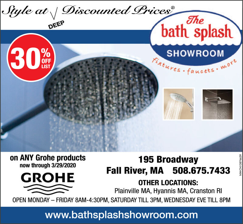 Siyle at  Discounted Prices®Thebath splashDEEPSHOWROOMFixtures faucetsOFFLISTmoreon ANY Grohe productsnow through 3/29/2020195 BroadwayFall River, MA 508.675.7433GROHEOTHER LOCATIONS:Plainville MA, Hyannis MA, Cranston RIOPEN MONDAY - FRIDAY 8AM-4:30PM, SATURDAY TILL 3PM, WEDNESDAY EVE TILL 8PMwww.bathsplashshowroom.comNW-CN1387663930 Siyle at   Discounted Prices® The bath splash DEEP SHOWROOM Fixtures faucets OFF LIST more on ANY Grohe products now through 3/29/2020 195 Broadway Fall River, MA 508.675.7433 GROHE OTHER LOCATIONS: Plainville MA, Hyannis MA, Cranston RI OPEN MONDAY - FRIDAY 8AM-4:30PM, SATURDAY TILL 3PM, WEDNESDAY EVE TILL 8PM www.bathsplashshowroom.com NW-CN13876639 30