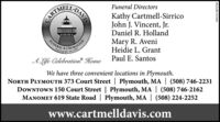 Funeral DirectorsKathy Cartmell-SirricoJohn J. Vincent, Jr.Daniel R. HollandMary R. AveniHeidie L. GrantPaul E. SantosFUNERALCREMATIONulang lght since 1895ALife Celebration HomeWe have three convenient locations in Plymouth.NORTH PLYMOUTH 373 Court Street | Plymouth, MA | (508) 746-2231DOWNTOWN 150 Court Street | Plymouth, MA | (508) 746-2162MANOMET 619 State Road | Plymouth, MA | (508) 224-2252www.cartmelldavis.comNOMMNW-CN13868680 Funeral Directors Kathy Cartmell-Sirrico John J. Vincent, Jr. Daniel R. Holland Mary R. Aveni Heidie L. Grant Paul E. Santos FUNERAL CREMATION ulang lght since 1895 ALife Celebration Home We have three convenient locations in Plymouth. NORTH PLYMOUTH 373 Court Street | Plymouth, MA | (508) 746-2231 DOWNTOWN 150 Court Street | Plymouth, MA | (508) 746-2162 MANOMET 619 State Road | Plymouth, MA | (508) 224-2252 www.cartmelldavis.com NOMM NW-CN13868680
