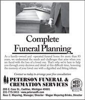 CompleteFuneral PlanningAs a family-owned and -operated funeral home for more than 83years, we understand the needs and challenges that arise when youare faced with the loss of a loved one. That's why we're here to helpyou through every decision and detail at this difficult time, honoringthe memory of your loved one with a dignified and fitting tribute.Contact us today to arrange your free consultationPETERSON FUNERAL &CREMATION SERVICES2019BESTof the *BESTWINNERENCadilac News205 E. Cass St., Cadillac, Michigan 49601231-775-3411 · www.petersonfh.comRoss C. Meyering, Manager/Director Megan Meyering-Brinks, DirectorPeople's Choice Aa Complete Funeral Planning As a family-owned and -operated funeral home for more than 83 years, we understand the needs and challenges that arise when you are faced with the loss of a loved one. That's why we're here to help you through every decision and detail at this difficult time, honoring the memory of your loved one with a dignified and fitting tribute. Contact us today to arrange your free consultation PETERSON FUNERAL & CREMATION SERVICES 2019 BEST of the * BEST WINNER ENCadilac News 205 E. Cass St., Cadillac, Michigan 49601 231-775-3411 · www.petersonfh.com Ross C. Meyering, Manager/Director Megan Meyering-Brinks, Director People's Choice Aa