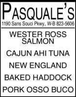 PASQUALE'S1190 Sans Souci Pkwy., W-B 823-5606WESTER ROSSSALMONCAJUN AHI TUNANEW ENGLANDBAKED HADDOCKPORK OSSO BUCO PASQUALE'S 1190 Sans Souci Pkwy., W-B 823-5606 WESTER ROSS SALMON CAJUN AHI TUNA NEW ENGLAND BAKED HADDOCK PORK OSSO BUCO
