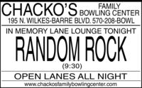 CHACKO'S BOWLING CENTERFAMILY195 N. WILKES-BARRE BLVD. 570-208-BOWLIN MEMORY LANE LOUNGE TONIGHTRANDOM ROCK(9:30)OPEN LANES ALL NIGHTwww.chackosfamilybowlingcenter.com CHACKO'S BOWLING CENTER FAMILY 195 N. WILKES-BARRE BLVD. 570-208-BOWL IN MEMORY LANE LOUNGE TONIGHT RANDOM ROCK (9:30) OPEN LANES ALL NIGHT www.chackosfamilybowlingcenter.com