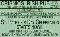 CRISNICS IRISH PUB2016SAUCEWARSWINNER189 BARNEY ST., W-B 823-5199LENTEN APPETIZERHOMEMADE POTATO PANCAKES & PAGACHREGULAR DINNER SPECIALS AVAILABLEST. PATRICK'S DAY CELEBRATIONSTARTS NOW!!WITH OUR IRISH MENU SPECIALSTONIGHT KARAOKE W/CHARLIE HAYES @8PM CRISNICS IRISH PUB 2016 SAUCE WARS WINNER 189 BARNEY ST., W-B 823-5199 LENTEN APPETIZER HOMEMADE POTATO PANCAKES & PAGACH REGULAR DINNER SPECIALS AVAILABLE ST. PATRICK'S DAY CELEBRATION STARTS NOW!! WITH OUR IRISH MENU SPECIALS TONIGHT KARAOKE W/CHARLIE HAYES @8PM