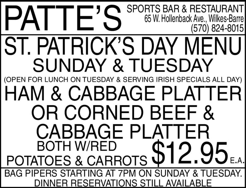 PATTE'SSPORTS BAR & RESTAURANT65 W. Hollenback Ave., Wilkes-Barre(570) 824-8015ST. PATRICK'S DAY MENUSUNDAY & TUESDAY(OPEN FOR LUNCH ON TUESDAY & SERVING IRISH SPECIALS ALL DAY)HAM & CABBAGE PLATTEROR CORNED BEEF &CABBAGE PLATTERBOTH W/REDPOTATOES & CARROTSBAG PIPERS STARTING AT 7PM ON SUNDAY & TUESDAY.DINNER RESERVATIONS STILL AVAILABLE$12.95AE.A. PATTE'S SPORTS BAR & RESTAURANT 65 W. Hollenback Ave., Wilkes-Barre (570) 824-8015 ST. PATRICK'S DAY MENU SUNDAY & TUESDAY (OPEN FOR LUNCH ON TUESDAY & SERVING IRISH SPECIALS ALL DAY) HAM & CABBAGE PLATTER OR CORNED BEEF & CABBAGE PLATTER BOTH W/RED POTATOES & CARROTS BAG PIPERS STARTING AT 7PM ON SUNDAY & TUESDAY. DINNER RESERVATIONS STILL AVAILABLE $12.95A E.A.