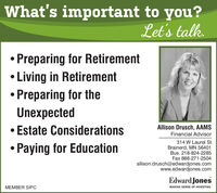 What's important to you?Let's talk. Preparing for RetirementLiving in RetirementPreparing for theUnexpected Estate Considerations Paying for EducationAllison Drusch, AAMSFinancial Advisor314 W Laurel StBrainerd, MN 56401Bus. 218-824-2285Fax 888-271-2504allison.drusch@edwardjones.comwww.edwardjones.comEdward JonesMEMBER SIPCMAKING SENSE OF INVESTING What's important to you? Let's talk.  Preparing for Retirement Living in Retirement Preparing for the Unexpected  Estate Considerations  Paying for Education Allison Drusch, AAMS Financial Advisor 314 W Laurel St Brainerd, MN 56401 Bus. 218-824-2285 Fax 888-271-2504 allison.drusch@edwardjones.com www.edwardjones.com Edward Jones MEMBER SIPC MAKING SENSE OF INVESTING