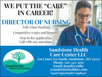 "WE PUT THE CARE""66IN CAREER!DIRECTOR OF NURSINGFull-Time PositionCompetitive wages and benefits.Stop in for application.Call with any questions.Sandstone HealthCare Center LLC109 Court Ave South, Sandstone, MN 55072Phone: 320-245-3150Email: jennifer.colby@sandstonehealthcc.comSANDSTONEHEALTH CARE CENTEREqual Opportunity Employer WE PUT THE CARE"" 66 IN CAREER! DIRECTOR OF NURSING Full-Time Position Competitive wages and benefits. Stop in for application. Call with any questions. Sandstone Health Care Center LLC 109 Court Ave South, Sandstone, MN 55072 Phone: 320-245-3150 Email: jennifer.colby @sandstonehealthcc.com SANDSTONE HEALTH CARE CENTER Equal Opportunity Employer"