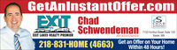 GetAnlnstantOffer.comEXIT ChadCHADAL ESTATE GROUPSchwendemanSCHWENDEMANEXIT LAKES REALTY PREMIER7153 Forthun Road, Suite 120Baxter, MNBROKER/OWNER218-831-HOME (4663) Get an Offer on Your HomeWithin 48 Hours! GetAnlnstantOffer.com EXIT Chad CHAD AL ESTATE GROUP Schwendeman SCHWENDEMAN EXIT LAKES REALTY PREMIER 7153 Forthun Road, Suite 120 Baxter, MN BROKER/OWNER 218-831-HOME (4663) Get an Offer on Your Home Within 48 Hours!