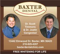 BAXTERDENTALDr. ScottTimmons& Dr. JustinGangestad13442 Elmwood Dr. Baxter, MN 56425218-829-4207baxterdentalclinic.comFREE WHITENING FOR LIFE BAXTER DENTAL Dr. Scott Timmons & Dr. Justin Gangestad 13442 Elmwood Dr. Baxter, MN 56425 218-829-4207 baxterdentalclinic.com FREE WHITENING FOR LIFE