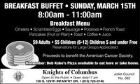 BREAKFAST BUFFET  SUNDAY, MARCH 15TH8:00am - 11:00amBreakfast MenuOmelets  Scrambled Eggs  Sausage  Potatoes  French ToastPancakes (Fruit or Plain)  Toast  Coffee  Juice$9 Adults  $5 Children (6-12) Children 5 and under FreeReservations for Large Groups AppreciatedProceeds to benefit the American Cancer Society.Remember: Bob Kobe's Pizza available to eat here or take home.Knights of ColumbusKerCJoliet CouncilOpen to the Public Open daily11 am100 S. 129TH INFANTRY DR.  (815) 725-0746No. 382SM-CL1762070 BREAKFAST BUFFET  SUNDAY, MARCH 15TH 8:00am - 11:00am Breakfast Menu Omelets  Scrambled Eggs  Sausage  Potatoes  French Toast Pancakes (Fruit or Plain)  Toast  Coffee  Juice $9 Adults  $5 Children (6-12) Children 5 and under Free Reservations for Large Groups Appreciated Proceeds to benefit the American Cancer Society. Remember: Bob Kobe's Pizza available to eat here or take home. Knights of Columbus KerC Joliet Council Open to the Public Open daily11 am 100 S. 129TH INFANTRY DR.  (815) 725-0746 No. 382 SM-CL1762070
