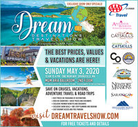 EXCLUSIVE SHOW-ONLY SPECIALS!CO-SPONSORDreamTravelANTIGUABARBUDAThe beach is juet the beginning.ANDGREANORTHERNCATSKILLSDESTINATION STRAVEL SHOWCo-sponsored by AAA TravelOF GREENE COUNTYSULLIVANCATSKILLSVISITORS ASSOCIATIONTHE BEST PRICES, VALUES& VACATIONS ARE HERE!SPRINGFIELDOAPORAT1793.SUNDAY MAY 3, 2020Hampton Beach10 AM TO 4 PM - ONE MGM WAY, SPRINGFIELD, MAMGM ARIA BALLROOM - 2ND FLOORVillege DistrictNEWPORTMANSIONSATTEND & ENTER FOR A CHANCE TO WIN - 15 GIVEAWAYS TO TOP DESTINATIONSSAVE ON CRUISES, VACATIONS,ADVENTURE TRAVEL & ROAD TRIPSSARATOGA BEST PRICES ON THOUSANDS OF DESTINATIONS OVER 80 EXHIBITORS  GREAT PRIZES AND GIVEAWAYS EXCLUSIVE MEMBER BENEFITS AND DISCOUNTS EXCLUSIVE SHOW DEALS  ONE-STOP PLANNING AND BOOKING EASY HIGHWAY ACCESS AND FREE PARKINGSMUGGLERS NOTCHVERMONTvisit DREAMTRAVELSHOW.COMFOR FREE TICKETS AND DETAILS EXCLUSIVE SHOW-ONLY SPECIALS! CO-SPONSOR Dream Travel ANTIGUA BARBUDA The beach is juet the beginning. AND GREA NORTHERN CATSKILLS DESTINATION S TRAVEL SHOW Co-sponsored by AAA Travel OF GREENE COUNTY SULLIVAN CATSKILLS VISITORS ASSOCIATION THE BEST PRICES, VALUES & VACATIONS ARE HERE! SPRINGFIELD OAPORAT 1793. SUNDAY MAY 3, 2020 Hampton Beach 10 AM TO 4 PM - ONE MGM WAY, SPRINGFIELD, MA MGM ARIA BALLROOM - 2ND FLOOR Villege District NEWPORT MANSIONS ATTEND & ENTER FOR A CHANCE TO WIN - 15 GIVEAWAYS TO TOP DESTINATIONS SAVE ON CRUISES, VACATIONS, ADVENTURE TRAVEL & ROAD TRIPS SARATOGA  BEST PRICES ON THOUSANDS OF DESTINATIONS  OVER 80 EXHIBITORS  GREAT PRIZES AND GIVEAWAYS  EXCLUSIVE MEMBER BENEFITS AND DISCOUNTS  EXCLUSIVE SHOW DEALS  ONE-STOP PLANNING AND BOOKING  EASY HIGHWAY ACCESS AND FREE PARKING SMUGGLERS NOTCH VERMONT visit DREAMTRAVELSHOW.COM FOR FREE TICKETS AND DETAILS
