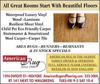 All Great Rooms Start With Beautiful FloorsWaterproof Luxury VinylWood -LaminateResilient Sheet VinylChild Pet Eco Friendly CarpetStainmaster & SmartstrandWool Carpet-Carpet TileAREA RUGS-RUNNERS-REMNANTS& IN STOCK SPECIALSAMERICAN RUG IS THE OLDESTFAMILY OWNED & OPERATEDFULL SERVICE FLOOR COVERINGRETAILER IN NEW ENGLANDAmericanugSince 19051594 DWIGHT STHOLYOKE AmericanRugandFlooring.com 533-3000TUES-FRI 9-5 SÁT 10-4RT 141 NEXT TO WALGREENS3130027-01 All Great Rooms Start With Beautiful Floors Waterproof Luxury Vinyl Wood -Laminate Resilient Sheet Vinyl Child Pet Eco Friendly Carpet Stainmaster & Smartstrand Wool Carpet-Carpet Tile AREA RUGS-RUNNERS-REMNANTS & IN STOCK SPECIALS AMERICAN RUG IS THE OLDEST FAMILY OWNED & OPERATED FULL SERVICE FLOOR COVERING RETAILER IN NEW ENGLAND American ug Since 1905 1594 DWIGHT STHOLYOKE AmericanRugandFlooring.com 533-3000 TUES-FRI 9-5 SÁT 10-4 RT 141 NEXT TO WALGREENS 3130027-01