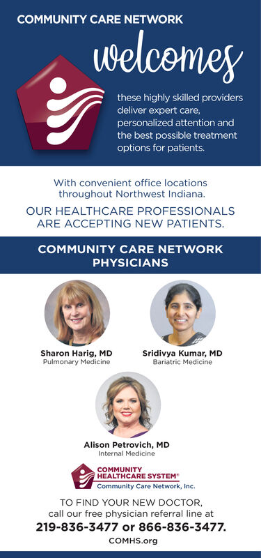 COMMUNITY CARE NETWORKLwelcomesthese highly skilled providersdeliver expert care,personalized attention andthe best possible treatmentoptions for patients.With convenient office locationsthroughout Northwest Indiana.OUR HEALTHCARE PROFESSIONALSARE ACCEPTING NEW PATIENTS.COMMUNITY CARE NETWORKPHYSICIANSSharon Harig, MDPulmonary MedicineSridivya Kumar, MDBariatric MedicineAlison Petrovich, MDInternal MedicineCOMMUNITYHEALTHCARE SYSTEMCommunity Care Network, Inc.TO FIND YOUR NEW DOCTOR,call our free physician referral line at219-836-3477 or 866-836-3477.COMHS.org COMMUNITY CARE NETWORK Lwelcomes these highly skilled providers deliver expert care, personalized attention and the best possible treatment options for patients. With convenient office locations throughout Northwest Indiana. OUR HEALTHCARE PROFESSIONALS ARE ACCEPTING NEW PATIENTS. COMMUNITY CARE NETWORK PHYSICIANS Sharon Harig, MD Pulmonary Medicine Sridivya Kumar, MD Bariatric Medicine Alison Petrovich, MD Internal Medicine COMMUNITY HEALTHCARE SYSTEM Community Care Network, Inc. TO FIND YOUR NEW DOCTOR, call our free physician referral line at 219-836-3477 or 866-836-3477. COMHS.org