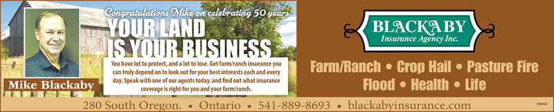 Congratulations Mike on celebrating 50 yearsYOUR LANDISYOUR BUSINESSBLACKABYInsurance Agency Inc.You have lot to protect, and a lot to lose. Get farm/ranch insurance youcan truly depend on to look out for your best interests each and everyday. Speak with one of our agents today, and find out what insurancecoverage is right for you and your farm/ranch.Farm/Ranch  Crop Hail Pasture FireFlood  Health  Life541-889-8693 blackabyinsurance.comMike Blackaby280 South Oregon.Ontario Congratulations Mike on celebrating 50 years YOUR LAND ISYOUR BUSINESS BLACKABY Insurance Agency Inc. You have lot to protect, and a lot to lose. Get farm/ranch insurance you can truly depend on to look out for your best interests each and every day. Speak with one of our agents today, and find out what insurance coverage is right for you and your farm/ranch. Farm/Ranch  Crop Hail Pasture Fire Flood  Health  Life 541-889-8693 blackabyinsurance.com Mike Blackaby 280 South Oregon. Ontario