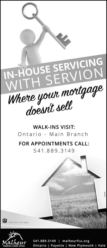 IN-HOUSE SERVICINGWITH SERVIONWhere your mortgagedoesnt sellWALK-INS VISIT:Ontario - Main BranchFOR APPOINTMENTS CALL:541.889.3149astriton ey mpplyMatheur541.889.3149| malheurfcu.orgFederal Credit UnionOntario | Payette | New Plymouth | Vale IN-HOUSE SERVICING WITH SERVION Where your mortgage doesnt sell WALK-INS VISIT: Ontario - Main Branch FOR APPOINTMENTS CALL: 541.889.3149 astriton ey mpply Matheur 541.889.3149| malheurfcu.org Federal Credit Union Ontario | Payette | New Plymouth | Vale