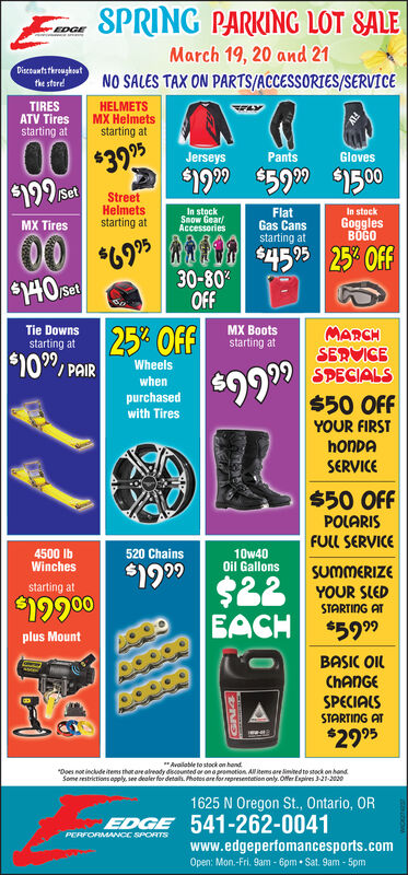 """SPRING PARKING LOT SALEEDGEMarch 19, 20 and 21Discounts throughoutNO SALES TAX ON PARTS/ACCESSORIES/SERVICEthe steredTIRESATV Tiresstarting atHELMETSMX Helmetsstarting at00PantsGloves$3995Jerseys$1999 $5909$1500199 satSetStreetHelmetsstarting atIn stockSnow Gear/AccessoriesFlatGas Cansstarting atIn stockGogglesBOGOMX Tires00*69 O $4595 25 OFF30-80SH0 setOFFTie Downsstarting at25% OFFMX BootsMARCHstarting at$109, PAIRSERVICESPECIALS$50 OFFYOUR FIRSTWheels$9999whenpurchasedwith TireshonDASERVICE$50 OFFPOLARISFULL SERVICE4500 IbWinches10w40Oil Gallons520 Chains$199$22BACHSUMMERIZEYOUR SLEDSTARTING ATstarting at$19900$5999plus MountBASIC OILCHANGESPECIALSSTARTING AT$2995""""Aralable to stock on hond""""Does not include items that are already discounted or on a promotion. AN items are imted to stock on hondSome restrictions opply see dealer for detal. Photos are lor representetion only. Offer Espires 3-21-2001625 N Oregon St., Ontario, OREDGE 541-262-0041PERFORMANCE SPORTSwww.edgeperfomancesports.comOpen: Mon.-Fri. 9am - 6pm  Sat. 9am - 5pm SPRING PARKING LOT SALE EDGE March 19, 20 and 21 Discounts throughout NO SALES TAX ON PARTS/ACCESSORIES/SERVICE the stered TIRES ATV Tires starting at HELMETS MX Helmets starting at 00 Pants Gloves $3995 Jerseys $1999 $5909 $1500 199 sat Set Street Helmets starting at In stock Snow Gear/ Accessories Flat Gas Cans starting at In stock Goggles BOGO MX Tires 00 *69 O $4595 25 OFF 30-80 SH0 set OFF Tie Downs starting at 25% OFF MX Boots MARCH starting at $109, PAIR SERVICE SPECIALS $50 OFF YOUR FIRST Wheels $9999 when purchased with Tires honDA SERVICE $50 OFF POLARIS FULL SERVICE 4500 Ib Winches 10w40 Oil Gallons 520 Chains $199 $22 BACH SUMMERIZE YOUR SLED STARTING AT starting at $19900 $5999 plus Mount BASIC OIL CHANGE SPECIALS STARTING AT $2995 """"Aralable to stock on hond """"Does not include items that are already discounted or on a promotion. AN items are imted to stock on hond Some restrictions opply see dealer for detal. Photos are lor repr"""