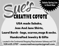 Sabaku Spring Linein Stock NowSue'sCREATIVE COYOTEUSA made Sabaku,Jess And Jane Shirts,Laurel Burch - bags, scarves,mugs & socks.Handcrafted Jewelry & GiftsLocated in the Continental Shopping Plaza between Safeway and CVS520.625.3707  suescreativecoyote@gmail.com263111 Sabaku Spring Line in Stock Now Sue's CREATIVE COYOTE USA made Sabaku, Jess And Jane Shirts, Laurel Burch - bags, scarves,mugs & socks. Handcrafted Jewelry & Gifts Located in the Continental Shopping Plaza between Safeway and CVS 520.625.3707  suescreativecoyote@gmail.com 263111