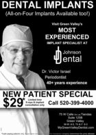 DENTAL IMPLANTS(All-on-Four Implants Available too!)Visit Green Valley'sMOSTEXPERIENCEDIMPLANT SPECIALIST ATJohnsonJentalDr. Victor IsraelPeriodontist40+ years experienceEW PATIENT SPECIAL$29Limited timeX-rays & implant Call 520-399-4000consultation only75 W Calle De Las TiendasSuite 125BGreen ValleyM-W: 8-5, Th & F: 8-3MyGreenValleyDentist.com*Cash paying patients only. If you have dental insthe insurance company determines the price allowed. DENTAL IMPLANTS (All-on-Four Implants Available too!) Visit Green Valley's MOST EXPERIENCED IMPLANT SPECIALIST AT Johnson Jental Dr. Victor Israel Periodontist 40+ years experience EW PATIENT SPECIAL $29 Limited time X-rays & implant Call 520-399-4000 consultation only 75 W Calle De Las Tiendas Suite 125B Green Valley M-W: 8-5, Th & F: 8-3 MyGreenValleyDentist.com *Cash paying patients only. If you have dental ins the insurance company determines the price allowed.