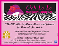 Ooh La LaDesigner ConsignorTHANK YOU to all our clients and friendsfor 8 wonderful years.Visit our New and Improved Website:oohlaladesignerconsignor.com2019Tuesday - Saturday 10am-4pm|-19 Exit 48 Arivaca Rd. Turn toward the mountains.Cross Frontage Rd to 2050 Territory Lane. Amado, AZ - (520) 398-3343161997 Ooh La La Designer Consignor THANK YOU to all our clients and friends for 8 wonderful years. Visit our New and Improved Website: oohlaladesignerconsignor.com 2019 Tuesday - Saturday 10am-4pm |-19 Exit 48 Arivaca Rd. Turn toward the mountains. Cross Frontage Rd to 2050 Territory Lane. Amado, AZ - (520) 398-3343 161997