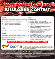 NO NICOTEEN AMERICABILLBOARD CONTESTWHAT:HOW:Contest of Original Artwork demonstrating: Contest Guide1. Clear no vape/no nicotine message2. Positive message encouraging teens to resistvaping and the strategies of big tobaccoadvertising3. Must be original artwork of a high school ormiddle school student1. Big tobacco lures youth into addiction2. Youth get hooked on nicotine fast3. Vaping is dangerous to teens brainsWHO:4.Please draw with the board using LANDSCAPEAll high school and middle school studentsformat, like a billboard-wider than it is tall5. Send artwork, name and age tonotobaccoamerica@gmail.com(a good snapshot will do)WHERE:Art boards are free and can be picked upat our sponsor Elk River Printing at6. Keep your artwork until winners are announced.Your original will be needed for pictures in theSidney Herald and first place artwork will berequired for billboard production424 2nd St. NW in SidneyCONTEST IS OPEN FEBRUARY 1 TO MARCH 31, 2020PRIZES: FIRST PLACE.. . $500 Along with cash prizes, the winners will be featured with their art in the Sidney Herald.SECOND PLACE.. $300 First place winner will have their artwork displayed on a billboard in Sidney May through August.....THIRD PLACE. . $200 For helpful links to produce your No Nicoteen message visit us on Instagram /no_nicoteen_americavisit us on Facebook /nonicoteenamericaDeep thanks to:Montana Tobacco Use Prevention Program ReAct for advertising funding made possible through their mini-grant programElk River Printing for supplying artwork boardsSidney Herald for encouraging a tobacco free generation NO NICOTEEN AMERICA BILLBOARD CONTEST WHAT: HOW: Contest of Original Artwork demonstrating: Contest Guide 1. Clear no vape/no nicotine message 2. Positive message encouraging teens to resist vaping and the strategies of big tobacco advertising 3. Must be original artwork of a high school or middle school student 1. Big tobacco lures youth into addiction 2. Youth get hooked on nicotine fast 3. Vaping is dange