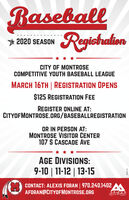 BaseballRegishation2020 SEASONCITY OF MONTROSECOMPETITIVE YOUTH BASEBALL LEAGUEMARCH 16TH | REGISTRATION OPENS$125 REGISTRATION FEEREGISTER ONLINE AT:CITYOFMONTROSE.ORG/BASEBALLREGISTRATIONOR IN PERSON AT:MONTROSE VISITOR CENTER107 S CASCADE AVEAGE DIVISIONS:9-10 | 11-12 | 13-15CONTACT: ALEXIS FORAN 970.240.1402 AAFORAN@CITYOFMONTROSE.ORG1697 Baseball Regishation 2020 SEASON CITY OF MONTROSE COMPETITIVE YOUTH BASEBALL LEAGUE MARCH 16TH | REGISTRATION OPENS $125 REGISTRATION FEE REGISTER ONLINE AT: CITYOFMONTROSE.ORG/BASEBALLREGISTRATION OR IN PERSON AT: MONTROSE VISITOR CENTER 107 S CASCADE AVE AGE DIVISIONS: 9-10 | 11-12 | 13-15 CONTACT: ALEXIS FORAN 970.240.1402 A AFORAN@CITYOFMONTROSE.ORG 1697