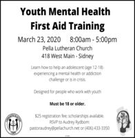 Youth Mental HealthFirst Aid TrainingMarch 23, 20208:00am - 5:00pmPella Lutheran Church418 West Main - SidneyLearn how to help an adolescent (age 12-18)experiencing a mental health or addictionchallenge or is in crisis.Designed for people who work with youthMust be 18 or older.$25 registration fee; scholarships available.RSVP to Audrey Rydbom:pastoraudrey@pellachurch.net or (406) 433-3350CORPS271036NACTIONINTHHO Youth Mental Health First Aid Training March 23, 2020 8:00am - 5:00pm Pella Lutheran Church 418 West Main - Sidney Learn how to help an adolescent (age 12-18) experiencing a mental health or addiction challenge or is in crisis. Designed for people who work with youth Must be 18 or older. $25 registration fee; scholarships available. RSVP to Audrey Rydbom: pastoraudrey@pellachurch.net or (406) 433-3350 CORPS 271036 NACTION INTHHO