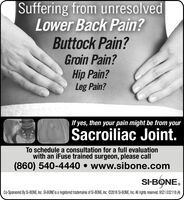 Suffering from unresolvedLower Back Pain?Buttock Pain?Groin Pain?Hip Pain?Leg Pain?If yes, then your pain might be from yourSacroiliac Joint.To schedule a consultation for a full evaluationwith an iFuse trained surgeon, please call(860) 540-4440  www.sibone.comSI-BONE.Co-Sponsored By SI-BONE, Inc. SI-BONE is a registered trademarks of SI-BONE, Inc. ©2018 SI-BONE, Inc. All rights reserved. 9521.032118 (A) Suffering from unresolved Lower Back Pain? Buttock Pain? Groin Pain? Hip Pain? Leg Pain? If yes, then your pain might be from your Sacroiliac Joint. To schedule a consultation for a full evaluation with an iFuse trained surgeon, please call (860) 540-4440  www.sibone.com SI-BONE. Co-Sponsored By SI-BONE, Inc. SI-BONE is a registered trademarks of SI-BONE, Inc. ©2018 SI-BONE, Inc. All rights reserved. 9521.032118 (A)