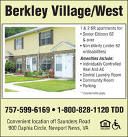 Berkley Village/West1 & 2 BR apartments for: Senior Citizens 62& over Non elderly (under 62w/disabilities)Amenities include: Individually ControlledHeat And AC Central Laundry RoomCommunity Room Parking**Income limits apply757-599-6169  1-800-828-1120 TDDConvenient location off Saunders Road900 Daphia Circle, Newport News, VAEQUAL HOUSINGOPPORTUNITY Berkley Village/West 1 & 2 BR apartments for:  Senior Citizens 62 & over  Non elderly (under 62 w/disabilities) Amenities include:  Individually Controlled Heat And AC  Central Laundry Room Community Room  Parking **Income limits apply 757-599-6169  1-800-828-1120 TDD Convenient location off Saunders Road 900 Daphia Circle, Newport News, VA EQUAL HOUSING OPPORTUNITY