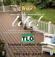 GenuineTrexlokemutBRINGING YOUR IMAGINATION TODecking - 18 Colors! | RailingIn Stock and Ready for Immediate Pick Up or Delivery! Only at TLO!7 Colors!TLOTreated Lumber OutletTreated Lumber Outlet5501 City Line Road Bldg #4, Newport News, VA 23607Mon-Sat a.m. 5 p.m. Sun 7 am.-12p.m.www.treatedlumberoutlet.comVISA757-245-9241BBB.SNESS Genuine Trex lokemut BRINGING YOUR IMAGINATION TO Decking - 18 Colors! | Railing In Stock and Ready for Immediate Pick Up or Delivery! Only at TLO! 7 Colors! TLO Treated Lumber Outlet Treated Lumber Outlet 5501 City Line Road Bldg #4, Newport News, VA 23607 Mon-Sat a.m. 5 p.m. Sun 7 am.-12p.m. www.treatedlumberoutlet.com VISA 757-245-9241 BBB. SNESS