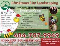 Christmas City LandscapingFree Instant QuotesWhy Us? Tree Removal / Trimming Spring I Fall Clean-upGrass Cutting Mulching Bush Trimming Fertilizingv Fully Insuredv Our Pricesv Our Servicesv Local Guysv Free Instant QuoteAnd just becausewe will do the thingsyou don't feel like doing.Snow RemovalBrush Pile PickupServicing Lehigh Valley484-707-9949$300 OFF: 50% Off First Cut receive a free lawn cut orGet your first grasscut half off with early signupTree Servicessnow removalor 20% offJust Mention This Ad Christmas City Landscaping Free Instant Quotes Why Us?  Tree Removal / Trimming  Spring I Fall Clean-up Grass Cutting  Mulching  Bush Trimming  Fertilizing v Fully Insured v Our Prices v Our Services v Local Guys v Free Instant Quote And just because we will do the things you don't feel like doing. Snow Removal Brush Pile Pickup Servicing Lehigh Valley 484-707-9949 $300 OFF: 50% Off First Cut receive a free lawn cut or Get your first grass cut half off with early signup Tree Services snow removal or 20% off Just Mention This Ad