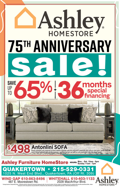 AshleyHOMESTORE75TH ANNIVERSARYsale!65%!36SAVEUPTO(monthsspecialfinancing$498 Antonlini SOFAPlanh cushions are covered in linen weave chenille and the roll arms maintain the casual cool look. Solaraacorcolor velvel pilows pile on the texture pertect to curl up with as you sink back into the deep seatsAshley Furniture HomeStore wOURS:Mon. - Sat. 10am - 9pmSunday 11am - 7pmQUAKERTOWN 215-529-03311025 N. West End Blvd., Quakertown, PA (Off Rt. 309)WIND GAP 610-863-8496 | WHITEHALL 610-403-1133487 E. Moorestown Rd.Sering edmpe pring Min nte iler enin doe edrh i ietyer pnnen. MAshley2028 MacArthur Blvd.HOMESTOREom pheyndn edey elm iependeny ymn E Ashley HOMESTORE 75TH ANNIVERSARY sale! 65%!36 SAVE UP TO (months special financing $498 Antonlini SOFA Planh cushions are covered in linen weave chenille and the roll arms maintain the casual cool look. Solaraacor color velvel pilows pile on the texture pertect to curl up with as you sink back into the deep seats Ashley Furniture HomeStore wOURS: Mon. - Sat. 10am - 9pm Sunday 11am - 7pm QUAKERTOWN 215-529-0331 1025 N. West End Blvd., Quakertown, PA (Off Rt. 309) WIND GAP 610-863-8496 | WHITEHALL 610-403-1133 487 E. Moorestown Rd. Sering edmpe pring Min nte iler enin doe edrh i ietyer pnnen. M Ashley 2028 MacArthur Blvd. HOMESTORE om pheyndn edey elm iependeny ymn E