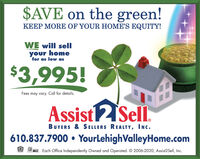 $AVE on the green!KEEP MORE OF YOUR HOME'S EQUITY!WE will sellyour homefor as low as$3,995!Fees may vary. Call for details.Assist2Sell.BUYERS & SELLERS REALTY, INc.610.837.7900  YourLehighValleyHome.comMLE. Each Office Independently Owned and Operated. © 2006-2020, Assist2Sell, Inc. $AVE on the green! KEEP MORE OF YOUR HOME'S EQUITY! WE will sell your home for as low as $3,995! Fees may vary. Call for details. Assist2Sell. BUYERS & SELLERS REALTY, INc. 610.837.7900  YourLehighValleyHome.com MLE. Each Office Independently Owned and Operated. © 2006-2020, Assist2Sell, Inc.