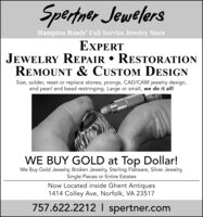 Spertner JewelersHampton Roads' Full Service Jewelry StoreEXPERTJEWELRY REPAIR  RESTORATIONREMOUNT & CUSTOM DESIGNSize, solder, reset or replace stones, prongs, CAD/CAM jewelry design,and pearl and bead restringing. Large or small, we do it all!WE BUY GOLD at Top Dollar!We Buy Gold Jewelry, Broken Jewelry, Sterling Flatware, Silver Jewelry,Single Pieces or Entire EstatesNow Located inside Ghent Antiques1414 Colley Ave, Norfolk, VA 23517757.622.2212 I spertner.com Spertner Jewelers Hampton Roads' Full Service Jewelry Store EXPERT JEWELRY REPAIR  RESTORATION REMOUNT & CUSTOM DESIGN Size, solder, reset or replace stones, prongs, CAD/CAM jewelry design, and pearl and bead restringing. Large or small, we do it all! WE BUY GOLD at Top Dollar! We Buy Gold Jewelry, Broken Jewelry, Sterling Flatware, Silver Jewelry, Single Pieces or Entire Estates Now Located inside Ghent Antiques 1414 Colley Ave, Norfolk, VA 23517 757.622.2212 I spertner.com