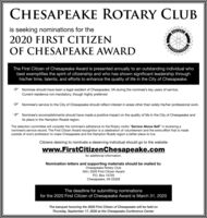 "CHESAPEAKE ROTARY CLUBis seeking nominations for theFOTAL2020 FIRST CITIZENOF CHESAPEAKE AWARDCANINATIONLThe First Citizen of Chesapeake Award is presented annually to an outstanding individual whobest exemplifies the spirit of citizenship and who has shown significant leadership throughhis/her time, talents, and efforts to enhance the quality of life in the City of Chesapeake.Nominee should have been a legal resident of Chesapeake, VA during the nominee's key years of service.Current residence not mandatory, though highly preferredNominee's service to the City of Chesapeake should reflect interest in areas other than solely his/her professional work.Nominee's accomplishments should have made a positive impact on the quality of life in the City of Chesapeake andits place in the Hampton Roads region.The selection committee will consider the nominee's adherence to the Rotary motto ""Service Above Self"" in reviewing anominee's service record. The First Citizen Award recognition is a celebration of volunteerism and the extra effort that is madeoutside of one's profession to make Chesapeake and the Hampton Roads region a better place to live.Citizens desiring to nominate a deserving individual should go to the websitewww.FirstCitizenChesapeake.comfor additional information.Nomination letters and supporting materials should be mailed to:Chesapeake Rotary ClubAttn: 2020 First Citizen AwardP.O. Box 15705Chesapeake, VA 23328The deadline for submitting nominationsfor the 2020 First Citizen of Chesapeake Award is March 31, 2020The banquet honoring the 2020 First Citizen of Chesapeake will be held onThursday, September 17, 2020 at the Chesapeake Conference Center. CHESAPEAKE ROTARY CLUB is seeking nominations for the FOTAL 2020 FIRST CITIZEN OF CHESAPEAKE AWARD CANINATIONL The First Citizen of Chesapeake Award is presented annually to an outstanding individual who best exemplifies the spirit of citizenship and who has shown significant leadership through his/her time, talents, and efforts to enhance the quality of life in the City of Chesapeake. Nominee should have been a legal resident of Chesapeake, VA during the nominee's key years of service. Current residence not mandatory, though highly preferred Nominee's service to the City of Chesapeake should reflect interest in areas other than solely his/her professional work. Nominee's accomplishments should have made a positive impact on the quality of life in the City of Chesapeake and its place in the Hampton Roads region. The selection committee will consider the nominee's adherence to the Rotary motto ""Service Above Self"" in reviewing a nominee's service record. The First Citizen Award recognition is a celebration of volunteerism and the extra effort that is made outside of one's profession to make Chesapeake and the Hampton Roads region a better place to live. Citizens desiring to nominate a deserving individual should go to the website www.FirstCitizenChesapeake.com for additional information. Nomination letters and supporting materials should be mailed to: Chesapeake Rotary Club Attn: 2020 First Citizen Award P.O. Box 15705 Chesapeake, VA 23328 The deadline for submitting nominations for the 2020 First Citizen of Chesapeake Award is March 31, 2020 The banquet honoring the 2020 First Citizen of Chesapeake will be held on Thursday, September 17, 2020 at the Chesapeake Conference Center."