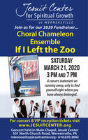 Tesuit Centerfor Spiritual Growthat WERNERSVILLEJoin us for our 2020 Fundraiser...Choral ChameleonEnsembleIf I Left the ZooSATURDAYMARCH 21, 20203 PM AND 7 PMA concert statement onrunning away, only to findyourself right where youhave always belonged.aACHAMEI ONLEa theFor concert & VIP reception tickets visitwww.JESUITCENTER.orgConcert held in Main Chapel, Jesuit Center501 North Church Road, Wernersville, PAmleonowitz@jesuitcenter.org  610.670.3642 Tesuit Center for Spiritual Growth at WERNERSVILLE Join us for our 2020 Fundraiser... Choral Chameleon Ensemble If I Left the Zoo SATURDAY MARCH 21, 2020 3 PM AND 7 PM A concert statement on running away, only to find yourself right where you have always belonged. aACHAMEI ON LEa the For concert & VIP reception tickets visit www.JESUITCENTER.org Concert held in Main Chapel, Jesuit Center 501 North Church Road, Wernersville, PA mleonowitz@jesuitcenter.org  610.670.3642