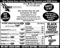 Now Buying Guns, Ammo, Swords, Bayonets and WWII ItemsBUY *SELLTRADEWANTEDTO BUYTel.: 610-398-2650EAGLEARMSNEWGUNSPECIALS9331 Hamilton Blvd. (Rt. 222)Breinigsville, PA 18031www.eaglearms.comwww.eaglearmsportshops.comBuy-Sell-TradeScopes Mounted &BoresightedTransfersHOURS: Mon. thru Fri. 10:30 to 5; Sat. 10-4Open Sundays 10-4Hi-POINT (Lifetime Warranty) NEWBLACKFRIDAYPRICESEVERYDAYNEWAR 15 Parts995 9mm Carbine24995$2500Quad Rails...$4500 Carry Handles. . $3000Sight Sets .M4 Stock w/ Tube/Buffer.. 6500Anderson AR 15 Lowers for$2500Mossberg 22 Semi Rifle Plinker $12500Ammo NEW$19995 | 223 Ammo Box 20. . 609mm Ammo Box 50. . 80$24000 | 45 ACP Ammo Box 50 . $149Taurus G2C 9mm NEWTaurus G3 9mm 17 Round.......40 Stw Ammo Box 50. . $1500Hi-Point C9 9mm NEW$1599* | Aguila Standard 22 (500).$195.....WE BUY USED GUNS - ESTATE BUYING / ESTATE LIQUIDATION Now Buying Guns, Ammo, Swords, Bayonets and WWII Items BUY *SELLTRADE WANTED TO BUY Tel.: 610-398-2650 EAGLEARMS NEW GUN SPECIALS 9331 Hamilton Blvd. (Rt. 222) Breinigsville, PA 18031 www.eaglearms.com www.eaglearmsportshops.com Buy-Sell-Trade Scopes Mounted & Boresighted Transfers HOURS: Mon. thru Fri. 10:30 to 5; Sat. 10-4 Open Sundays 10-4 Hi-POINT (Lifetime Warranty) NEW BLACK FRIDAY PRICES EVERYDAY NEW AR 15 Parts 995 9mm Carbine24995 $2500 Quad Rails... $4500 Carry Handles. . $3000 Sight Sets . M4 Stock w/ Tube/Buffer.. 6500 Anderson AR 15 Lowers for $2500 Mossberg 22 Semi Rifle Plinker $12500 Ammo NEW $19995 | 223 Ammo Box 20. . 60 9mm Ammo Box 50. . 80 $24000 | 45 ACP Ammo Box 50 . $149 Taurus G2C 9mm NEW Taurus G3 9mm 17 Round ....... 40 Stw Ammo Box 50. . $1500 Hi-Point C9 9mm NEW $1599* | Aguila Standard 22 (500).$195 ..... WE BUY USED GUNS - ESTATE BUYING / ESTATE LIQUIDATION