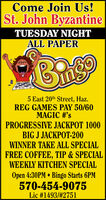 Come Join Us!St. John ByzantineTUESDAY NIGHTALL PAPER5 East 20th Street, Haz.REG GAMES PAY 50/60MAGIC #'sPROGRESSIVE JACKPOT 1000BIG J JACKPOT-200WINNER TAKE ALL SPECIALFREE COFFEE, TIP & SPECIALWEEKLY KITCHEN SPECIALOpen 4:30PM  Bingo Starts 6PM570-454-9075Lic #1493/#2751 Come Join Us! St. John Byzantine TUESDAY NIGHT ALL PAPER 5 East 20th Street, Haz. REG GAMES PAY 50/60 MAGIC #'s PROGRESSIVE JACKPOT 1000 BIG J JACKPOT-200 WINNER TAKE ALL SPECIAL FREE COFFEE, TIP & SPECIAL WEEKLY KITCHEN SPECIAL Open 4:30PM  Bingo Starts 6PM 570-454-9075 Lic #1493/#2751