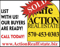 SOLifeLISTWITH US!OUR BUYERS ACTIONREALESTATEARE READY!CALL TODAY! 570-453-0303www.ActionRealEstate.biz SOL ife LIST WITH US! OUR BUYERS ACTION REALESTATE ARE READY! CALL TODAY! 570-453-0303 www.ActionRealEstate.biz