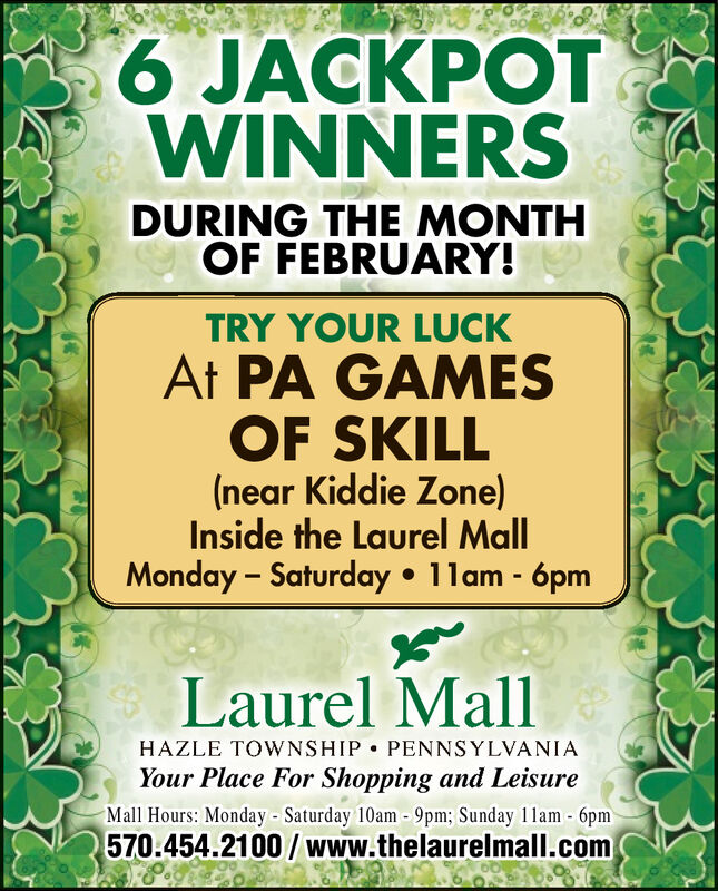 9.6 JACKPOTWINNERSDURING THE MONTHOF FEBRUARY!TRY YOUR LUCKAt PA GAMESOF SKILL(near Kiddie Zone)Inside the Laurel MallMonday  Saturday  1lam - 6pmLaurel MallHAZLE TOWNSHIP  PENNSYLVANIAYour Place For Shopping and LeisureMall Hours: Monday - Saturday 10am -9pm; Sunday 1lam - 6pm570.454.2100 / www.thelaurelmall.com 9. 6 JACKPOT WINNERS DURING THE MONTH OF FEBRUARY! TRY YOUR LUCK At PA GAMES OF SKILL (near Kiddie Zone) Inside the Laurel Mall Monday  Saturday  1lam - 6pm Laurel Mall HAZLE TOWNSHIP  PENNSYLVANIA Your Place For Shopping and Leisure Mall Hours: Monday - Saturday 10am -9pm; Sunday 1lam - 6pm 570.454.2100 / www.thelaurelmall.com