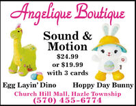 Angelique BoutiqueSound &Motion$24.99or $19.99with 3 cardsEgg Layin' DinoHoppy Day BunnyChurch Hill Mall, Hazle Township(570) 455-6774 Angelique Boutique Sound & Motion $24.99 or $19.99 with 3 cards Egg Layin' Dino Hoppy Day Bunny Church Hill Mall, Hazle Township (570) 455-6774