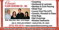 ClassicFLOOR COVERING CO., INC. CarpetingHardwood & Laminate Bamboo & Cork Flooring Sheet VinylLuxury Vinyl Tile (LVT) Ceramic, Porcelain & Glass Area Rugs Wall CoveringsRich, Mary Ann, Nico, & Ali Reggie  Window Treatments205 S. POPLAR STREET  HAZLETON, PA 18201(570) 455-2616  www.classicfloorcovering.comSTORE HRS: Mon., Tues., Thurs., Fri.9am to 5pm, Wed. 9am to 7pm, Sat. 9am to 12noon Classic FLOOR COVERING CO., INC.  Carpeting Hardwood & Laminate  Bamboo & Cork Flooring  Sheet Vinyl Luxury Vinyl Tile (LVT)  Ceramic, Porcelain & Glass  Area Rugs  Wall Coverings Rich, Mary Ann, Nico, & Ali Reggie  Window Treatments 205 S. POPLAR STREET  HAZLETON, PA 18201 (570) 455-2616  www.classicfloorcovering.com STORE HRS: Mon., Tues., Thurs., Fri.9am to 5pm, Wed. 9am to 7pm, Sat. 9am to 12noon
