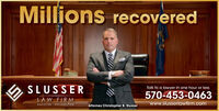 Millions recoveredSLUSSERTalk to a lawyer in one hour or less570-453-0463LAW FIRMwww.slusserlawfirm.comHAZLETON PHILADELPHIAAttorney Christopher B. Slusser Millions recovered SLUSSER Talk to a lawyer in one hour or less 570-453-0463 LAW FIRM www.slusserlawfirm.com HAZLETON PHILADELPHIA Attorney Christopher B. Slusser