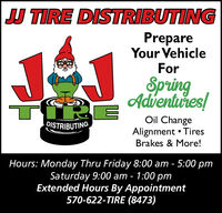 JU TIRE DISTRIBUTINGPrepareYour VehicleForSpringAdventures!Oil ChangeDISTRIBUTINGAlignment  TiresBrakes & More!Hours: Monday Thru Friday 8:00 am - 5:00 pmSaturday 9:00 am - 1:00 pmExtended Hours By Appointment570-622-TIRE (8473) JU TIRE DISTRIBUTING Prepare Your Vehicle For Spring Adventures! Oil Change DISTRIBUTING Alignment  Tires Brakes & More! Hours: Monday Thru Friday 8:00 am - 5:00 pm Saturday 9:00 am - 1:00 pm Extended Hours By Appointment 570-622-TIRE (8473)